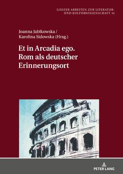 Et in Arcadia ego. Rom als deutscher Erinnerungsort von Jablkowska,  Joanna, Sidowska,  Karolina