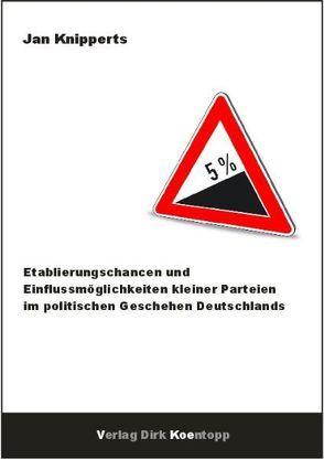 Etablierungschancen und Einflussmöglichkeiten kleiner Parteien im politischen Geschehen Deutschlands von Knipperts,  Jan