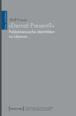 »Eternal Present?« – Palästinensische Identitäten im Libanon von Frauen,  Wulf