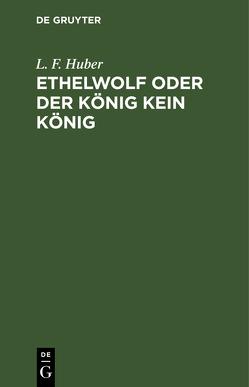 Ethelwolf oder der König kein König von Huber,  L. F.