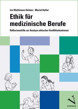 Ethik für medizinische Berufe von Keller,  Muriel, Wallimann-Helmer,  Ivo