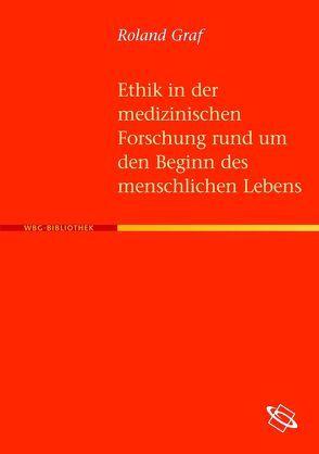 Ethik in der medizinischen Forschung rund um den Beginn des menschlischen Lebens von Graf,  Roland