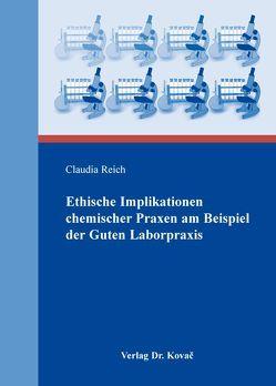Ethische Implikationen chemischer Praxen am Beispiel der Guten Laborpraxis von Reich,  Claudia