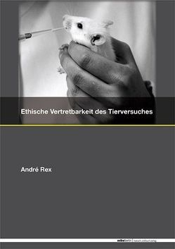 Ethische Vertretbarkeit des Tierversuches – Interdisziplinäre Problematik und ein Versuch der Lösung von Rex,  André