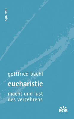 Eucharistie – Macht und Lust des Verzehrens von Bachl,  Gottfried