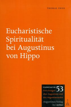 Eucharistische Spiritualität bei Augustinus von Hippo von Fries,  Thomas