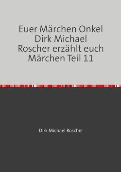 Euer Märchen Onkel Dirk Michael Roscher erzählt euch Märchen! / Euer Märchen Onkel Dirk Michael Roscher erzählt euch Märchen Teil 11 von Roscher,  Dr. Michael