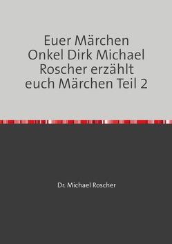 Euer Märchen Onkel Dirk Michael Roscher erzählt euch Märchen Teil 2 von Roscher,  Dr. Michael