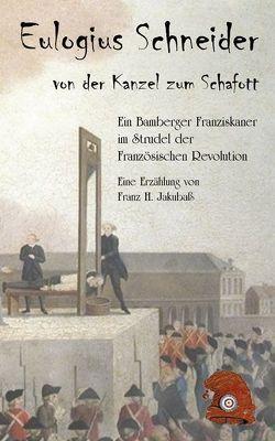 Eulogius Schneider – von der Kanzel zum Schafott. von Jakubaß,  Franz H.