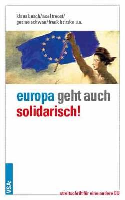 Europa geht auch solidarisch! von Bischoff,  Joachim, Bsirske,  Frank, Busch,  Klaus, Schrooten,  Mechthild, Schwan,  Gesine, Troost,  Axel, Wolf,  Harald