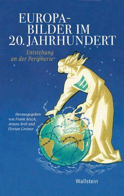 Europabilder im 20. Jahrhundert von Bösch,  Frank, Brill,  Ariane, Greiner,  Florian