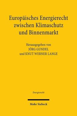 Europäisches Energierecht zwischen Klimaschutz und Binnenmarkt von Gundel,  Jörg, Lange,  Knut Werner