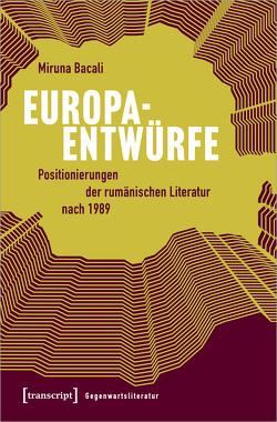 Europaentwürfe – Positionierungen der rumänischen Literatur nach 1989 von Bacali,  Miruna