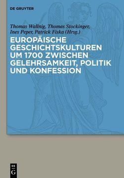 Europäische Geschichtskulturen um 1700 zwischen Gelehrsamkeit, Politik und Konfession von Fiska,  Patrick, Peper,  Ines, Stockinger,  Thomas, Wallnig,  Thomas