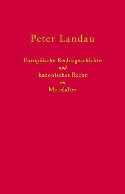 Europäische Rechtsgeschichte und kanonisches Recht im Mittelalter von Landau,  Peter