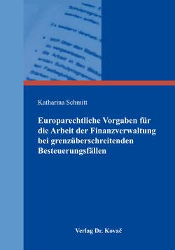 Europarechtliche Vorgaben für die Arbeit der Finanzverwaltung bei grenzüberschreitenden Besteuerungsfällen von Schmitt,  Katharina