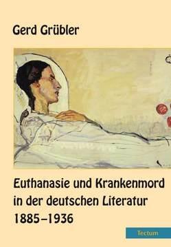 Euthanasie und Krankenmord in der deutschen Literatur 1885–1936 von Grübler,  Gerd