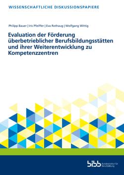 Evaluation der Förderung überbetrieblicher Berufsbildungsstätten und ihrer Weiterentwicklung zu Kompetenzzentren von Bauer,  Philipp, Pfeiffer,  Iris, Rothaug,  Eva, Wittig,  Wolfgang
