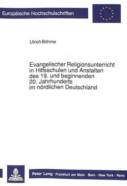 Evangelischer Religionsunterricht in Hilfsschulen und Anstalten des 19. und beginnenden 20. Jahrhunderts im nördlichen Deutschland von Böhme,  Ulrich