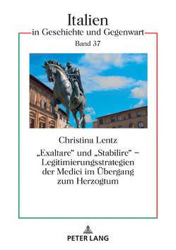 «Exaltare» und «Stabilire» – Legitimierungsstrategien der Medici im Übergang zum Herzogtum von Lentz,  Christina