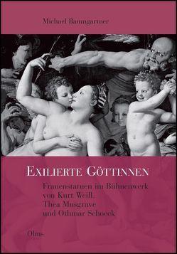 Exilierte Göttinnen: Frauenstatuen im Bühnenwerk von Kurt Weill, Thea Musgrave und Othmar Schoeck von Baumgartner,  Michael