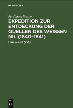 Expedition zur Entdeckung der Quellen des Weißen Nil (1840 – 1841) von Ritter,  Carl [Vorw.], Werne,  Ferdinand