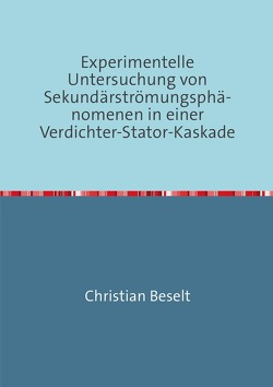 Experimentelle Untersuchung von Sekundärströmungsphänomenen in einer Verdichter-Stator-Kaskade von Beselt,  Christian
