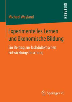 Experimentelles Lernen und ökonomische Bildung von Weyland,  Michael