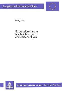 Expressionistische Nachdichtungen chinesischer Lyrik von Jian,  Ming