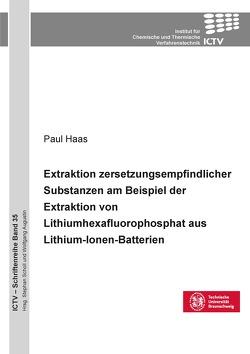 Extraktion zersetzungsempfindlicher Substanzen am Beispiel der Extraktion von Lithium-hexafluorophosphat aus Lithium-Ionen-Batterien von Haas,  Paul