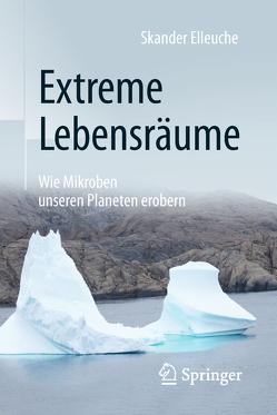Extreme Lebensräume: Wie Mikroben unseren Planeten erobern von Elleuche,  Skander, Styrsky,  Claudia
