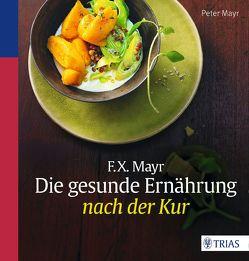 F.X. Mayr: Die gesunde Ernährung nach der Kur von Mayr,  Peter