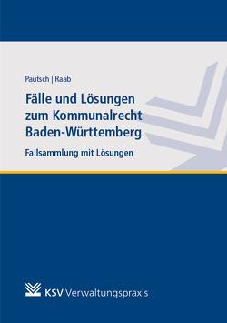 Fälle und Lösungen zum Kommunalrecht Baden-Württemberg von Pautsch,  Arne, Raab,  Andreas