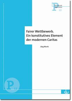 Fairer Wettbewerb. Ein konstitutives Element der modernen Caritas von Munk,  Jörg