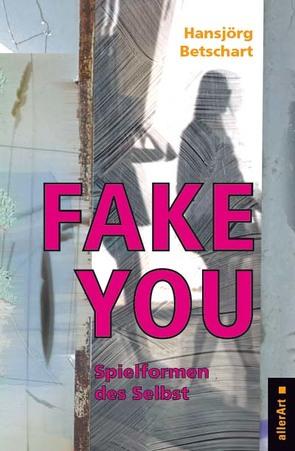 Fake You – Spielformen des Selbst von Betschart,  Hansjörg