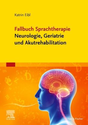 Fallbuch Sprachtherapie Neurologie, Geriatrie und Akutrehabilitation von Eibl,  Katrin