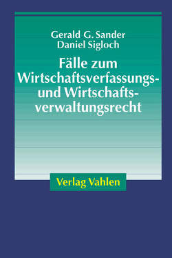 Fälle zum Wirtschaftsverfassungs- und Wirtschaftsverwaltungsrecht von Sander,  Gerald G., Sigloch,  Daniel