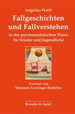 Fallgeschichten und Fallverstehen in der psychoanalytischen Praxis für Kinder und Jugendliche von Leuzinger-Bohleber,  Marianne, Wolff,  Angelika