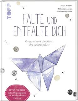 Falte und entfalte dich: Origami und die Kunst der Achtsamkeit von Vandeplassche,  Isabelle, Wilhelmi,  Rissa L.