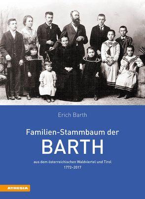 Familien-Stammbaum der Barth aus dem österreichischen Waldviertel und Tirol 1772–2017 von Barth,  Erich
