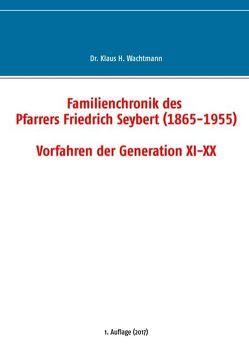 Familienchronik des Pfarrers Friedrich Seybert (1865-1955) – Vorfahren der Generation XI-XX von Wachtmann,  Klaus H.