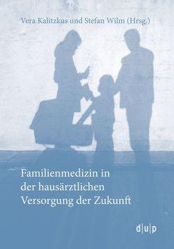 Familienmedizin in der hausärztlichen Versorgung der Zukunft von Kalitzkus,  Vera, Wilm,  Stefan