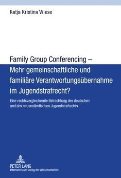 Family Group Conferencing – Mehr gemeinschaftliche und familiäre Verantwortungsübernahme im Jugendstrafrecht? von Wiese,  Katja Kristina