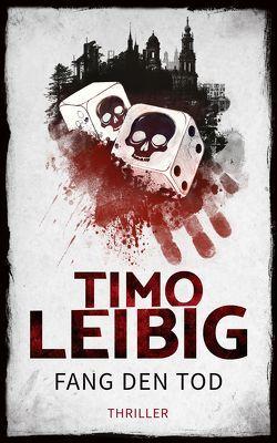 Fang den Tod: Thriller von Leibig,  Timo
