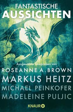 Fantastische Aussichten: Fantasy & Science Fiction bei Knaur von Brown,  Roseanne A., Hasse,  Stefanie, Hearne,  Kevin, Heitz,  Markus, Peinkofer,  Michael, Puljic,  Madeleine