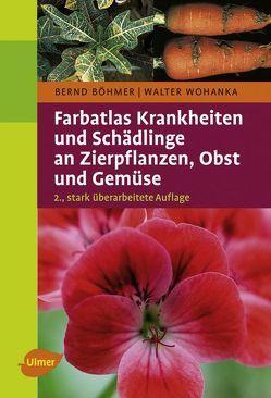 Farbatlas Krankheiten und Schädlinge an Zierpflanzen, Obst und Gemüse von Böhmer,  Bernd, Wohanka,  Walter