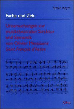 Farbe und Zeit – Untersuchungen zur musiktheatralen Struktur und Semantik von Olivier Messiaens Saint Francois d'Assise von Keym,  Stefan