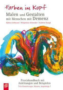 Farben im Kopf: Malen und Gestalten mit Menschen mit Demenz von Lessmann,  Sabina, Schneider,  Wulpekula, Stangl,  Kathrin