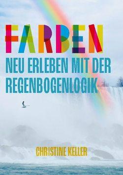 Farben neu erleben mit der Regenbogenlogik von Keller,  Christine
