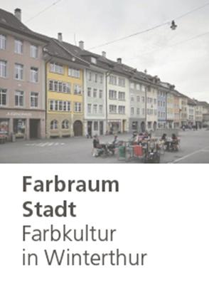 Farbraum Stadt: Farbkultur in Winterthur von Betschart,  Andres, Gasser,  Stefan, Marty,  Basil, Wenger-Di Gabriele,  Marcella, Wettstein,  Stefanie, Widmer,  Jasmin